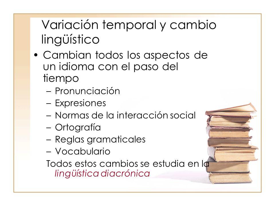 Variación temporal y cambio lingüístico Cambian todos los aspectos de un idioma con el paso del tiempo –Pronunciación –Expresiones –Normas de la inter