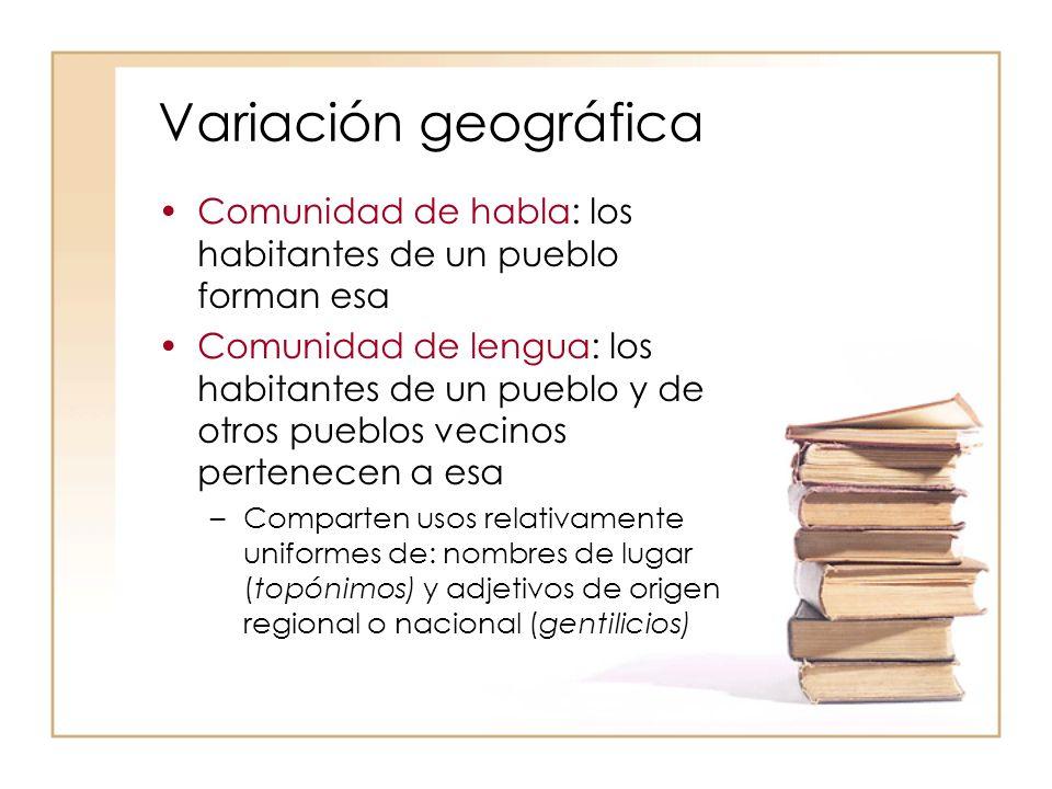 Variación geográfica Comunidad de habla: los habitantes de un pueblo forman esa Comunidad de lengua: los habitantes de un pueblo y de otros pueblos ve