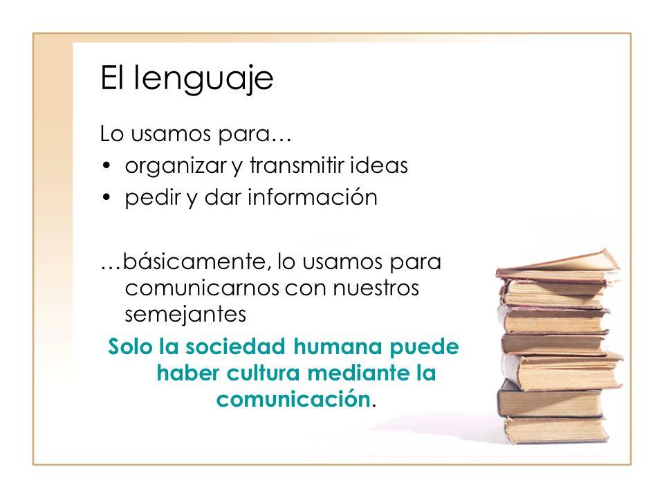 El lenguaje Lo usamos para… organizar y transmitir ideas pedir y dar información …básicamente, lo usamos para comunicarnos con nuestros semejantes Sol