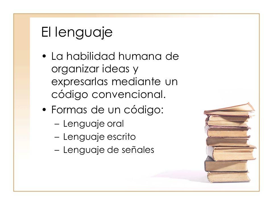 El lenguaje La habilidad humana de organizar ideas y expresarlas mediante un código convencional. Formas de un código: –Lenguaje oral –Lenguaje escrit