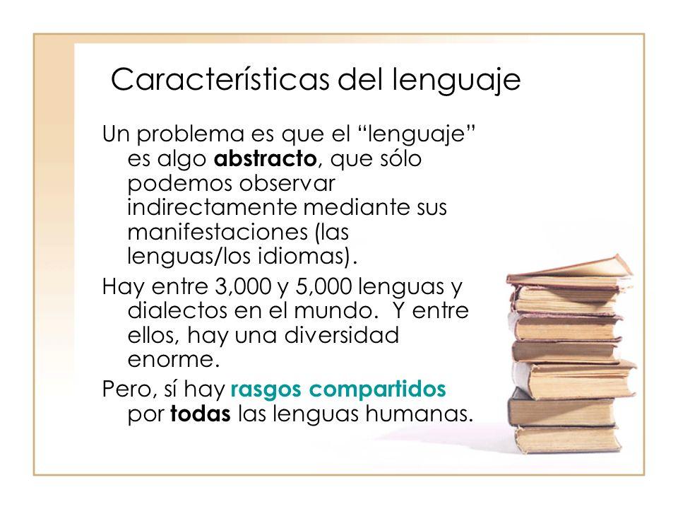 Características del lenguaje Un problema es que el lenguaje es algo abstracto, que sólo podemos observar indirectamente mediante sus manifestaciones (
