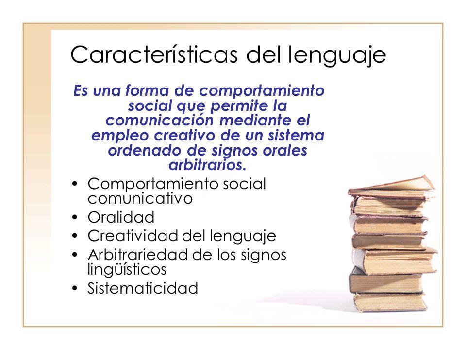 Características del lenguaje Es una forma de comportamiento social que permite la comunicación mediante el empleo creativo de un sistema ordenado de s