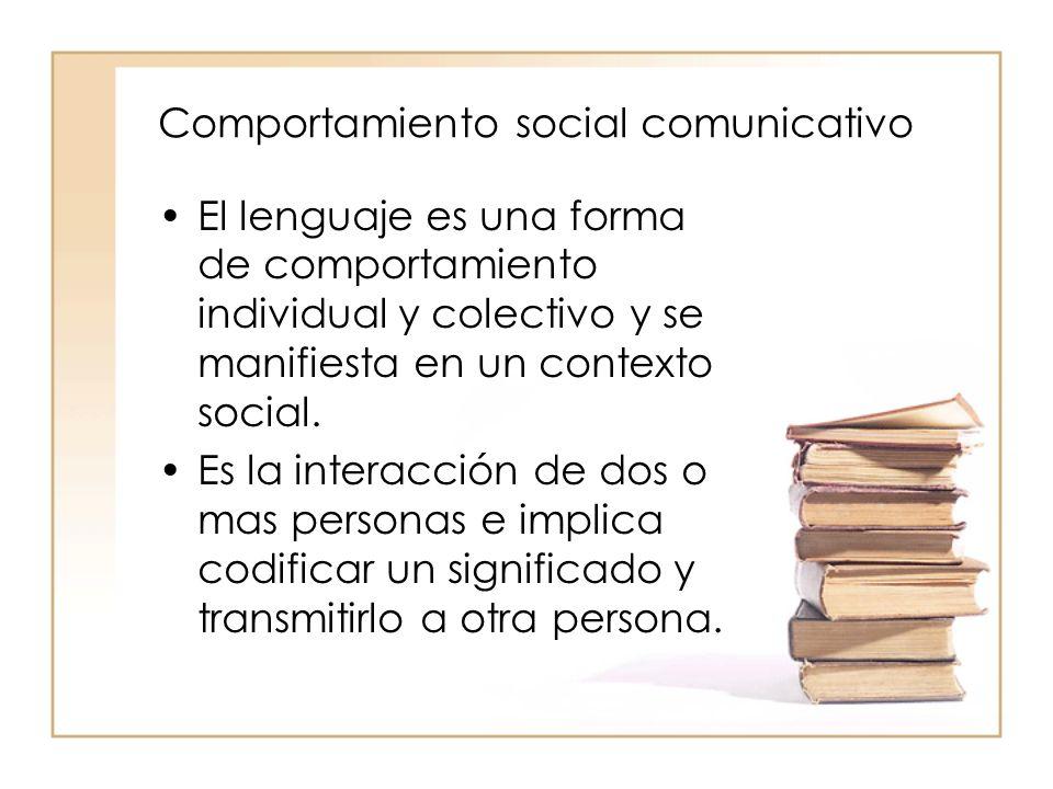 Comportamiento social comunicativo El lenguaje es una forma de comportamiento individual y colectivo y se manifiesta en un contexto social. Es la inte