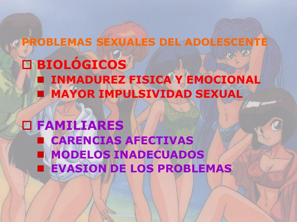 PROBLEMAS SEXUALES DEL ADOLESCENTE BIOLÓGICOS INMADUREZ FISICA Y EMOCIONAL MAYOR IMPULSIVIDAD SEXUAL FAMILIARES CARENCIAS AFECTIVAS MODELOS INADECUADO