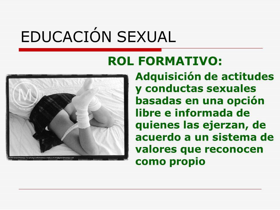 EDUCACIÓN SEXUAL ROL FORMATIVO: Adquisición de actitudes y conductas sexuales basadas en una opción libre e informada de quienes las ejerzan, de acuer