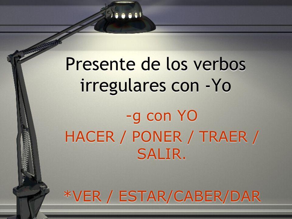 Presente de los verbos irregulares con -Yo -g con YO HACER / PONER / TRAER / SALIR. *VER / ESTAR/CABER/DAR -g con YO HACER / PONER / TRAER / SALIR. *V