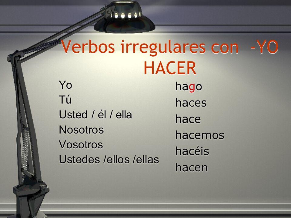 Verbos irregulares con -YO HACER Yo T ú Usted / é l / ella Nosotros Vosotros Ustedes /ellos /ellas Yo TúTú Usted / é l / ella Nosotros Vosotros Ustede