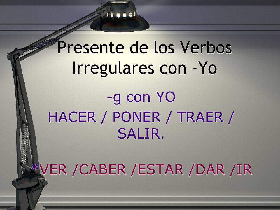 Presente de los Verbos Irregulares con -Yo -g con YO HACER / PONER / TRAER / SALIR. *VER /CABER /ESTAR /DAR /IR -g con YO HACER / PONER / TRAER / SALI