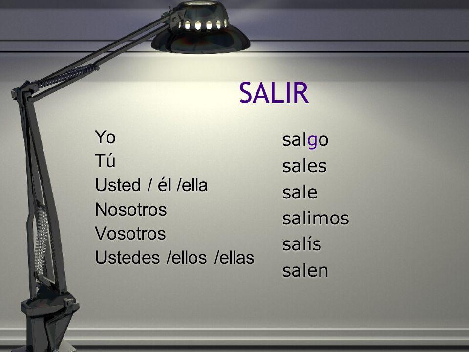SALIR Yo T ú Usted / é l /ella Nosotros Vosotros Ustedes /ellos /ellas Yo TúTú Usted / é l /ella Nosotros Vosotros Ustedes /ellos /ellas salgo sales s