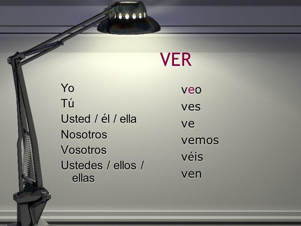VER Yo T ú Usted / é l / ella Nosotros Vosotros Ustedes / ellos / ellas Yo TúTú Usted / é l / ella Nosotros Vosotros Ustedes / ellos / ellas veoveo ve