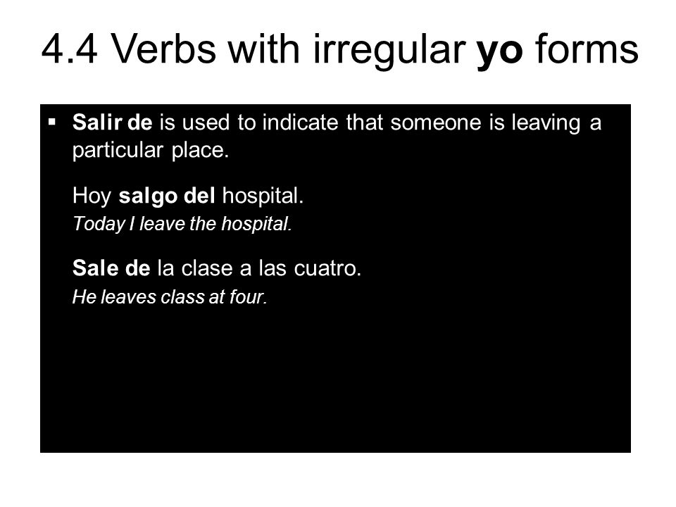 4.4 Verbs with irregular yo forms Salir de is used to indicate that someone is leaving a particular place. Hoy salgo del hospital. Today I leave the h