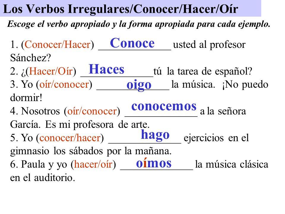 Los Verbos Irregulares/Conocer/Hacer/Oír 1. (Conocer/Hacer) _____________ usted al profesor Sánchez? 2. ¿(Hacer/Oír) _____________tú la tarea de españ