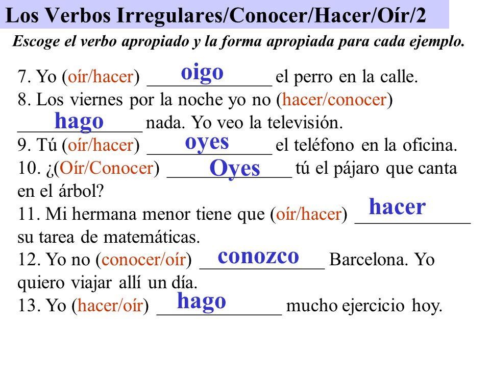 Los Verbos Irregulares/Conocer/Hacer/Oír/2 7. Yo (oír/hacer) _____________ el perro en la calle. 8. Los viernes por la noche yo no (hacer/conocer) ___