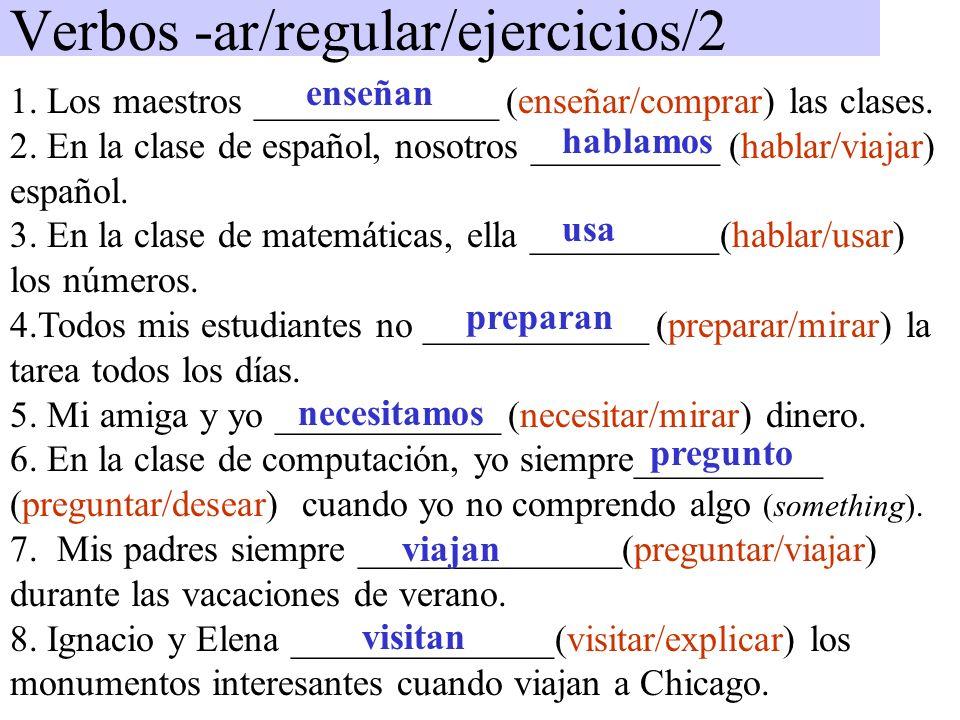 Verbos -ar/regular/ejercicios/2 1. Los maestros _____________ (enseñar/comprar) las clases. 2. En la clase de español, nosotros __________ (hablar/via