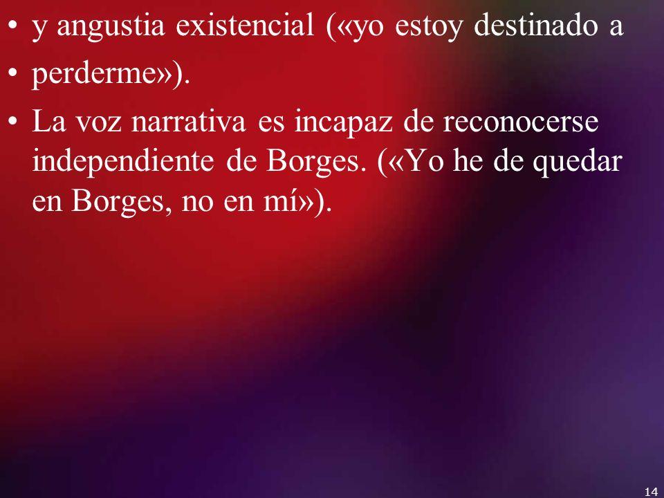 y angustia existencial («yo estoy destinado a perderme»). La voz narrativa es incapaz de reconocerse independiente de Borges. («Yo he de quedar en Bor