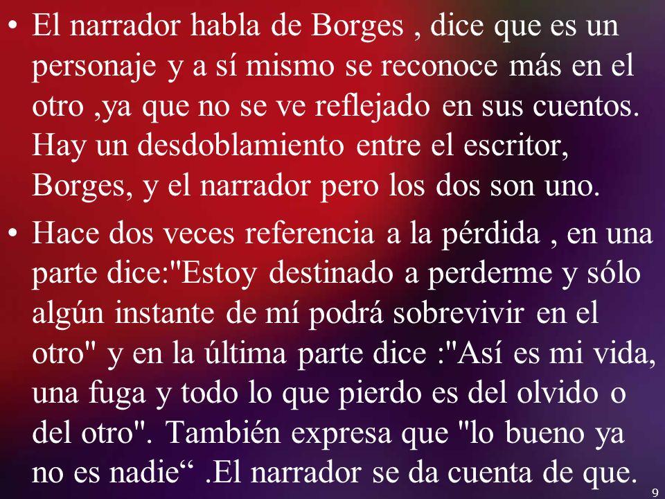El narrador habla de Borges, dice que es un personaje y a sí mismo se reconoce más en el otro,ya que no se ve reflejado en sus cuentos. Hay un desdobl