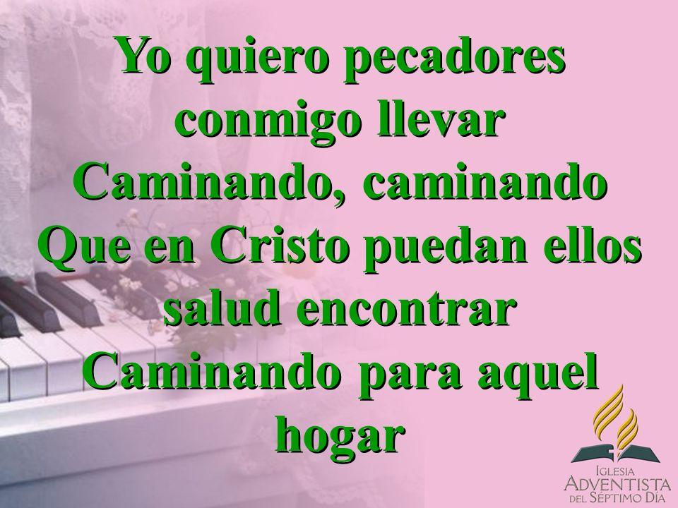 Yo quiero pecadores conmigo llevar Caminando, caminando Que en Cristo puedan ellos salud encontrar Caminando para aquel hogar Yo quiero pecadores conm