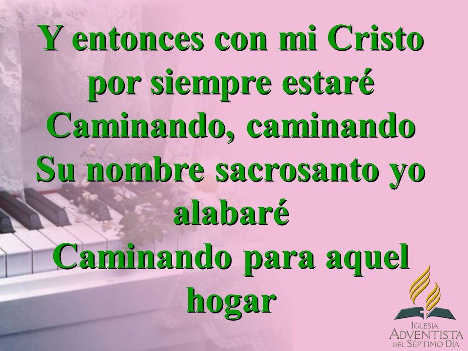 Y entonces con mi Cristo por siempre estaré Caminando, caminando Su nombre sacrosanto yo alabaré Caminando para aquel hogar Y entonces con mi Cristo p