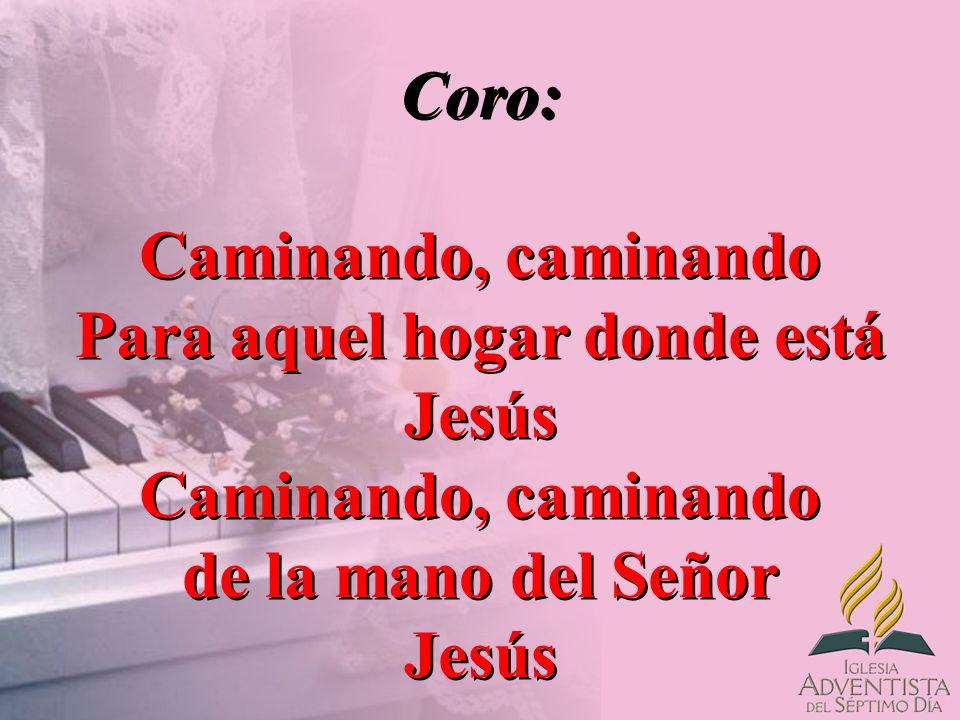 Coro: Caminando, caminando Para aquel hogar donde está Jesús Caminando, caminando de la mano del Señor Jesús Coro: Caminando, caminando Para aquel hog