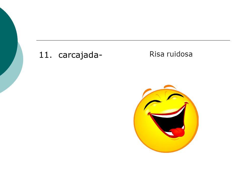 11. carcajada- Risa ruidosa