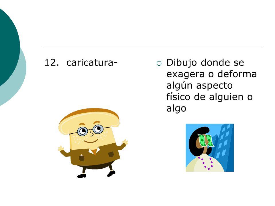 12. caricatura- Dibujo donde se exagera o deforma algún aspecto físico de alguien o algo