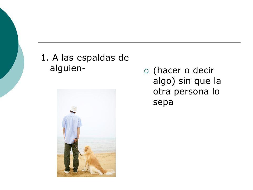 1. A las espaldas de alguien- (hacer o decir algo) sin que la otra persona lo sepa