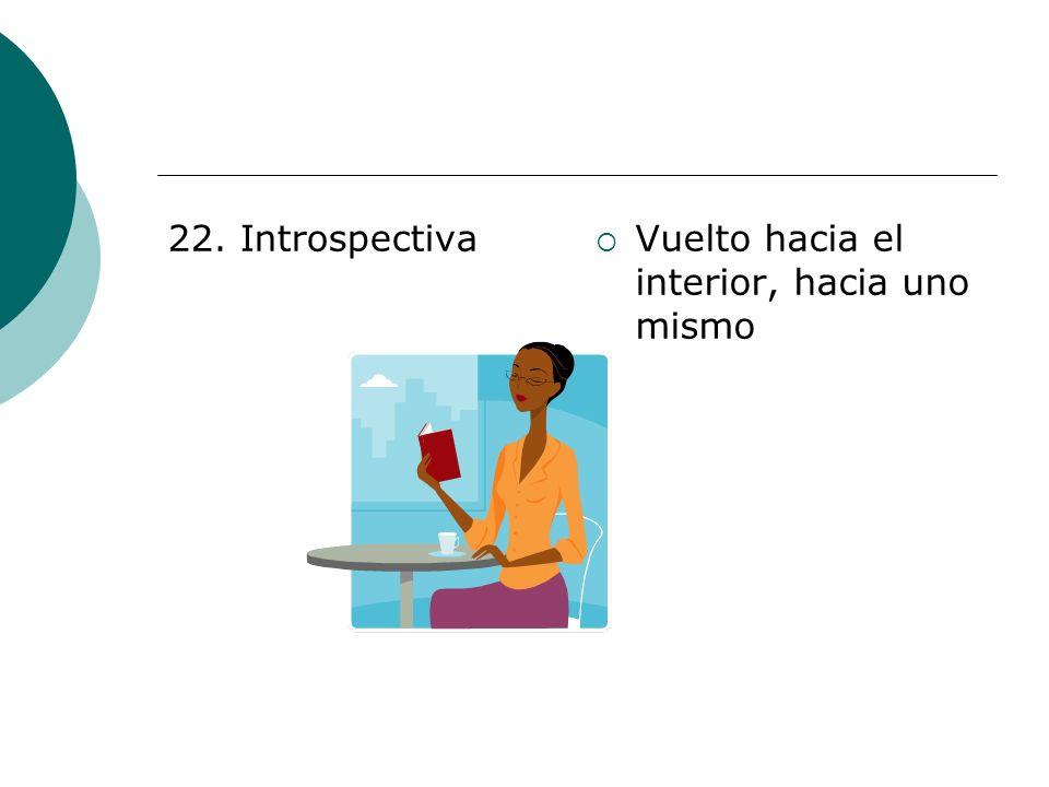 22. Introspectiva Vuelto hacia el interior, hacia uno mismo