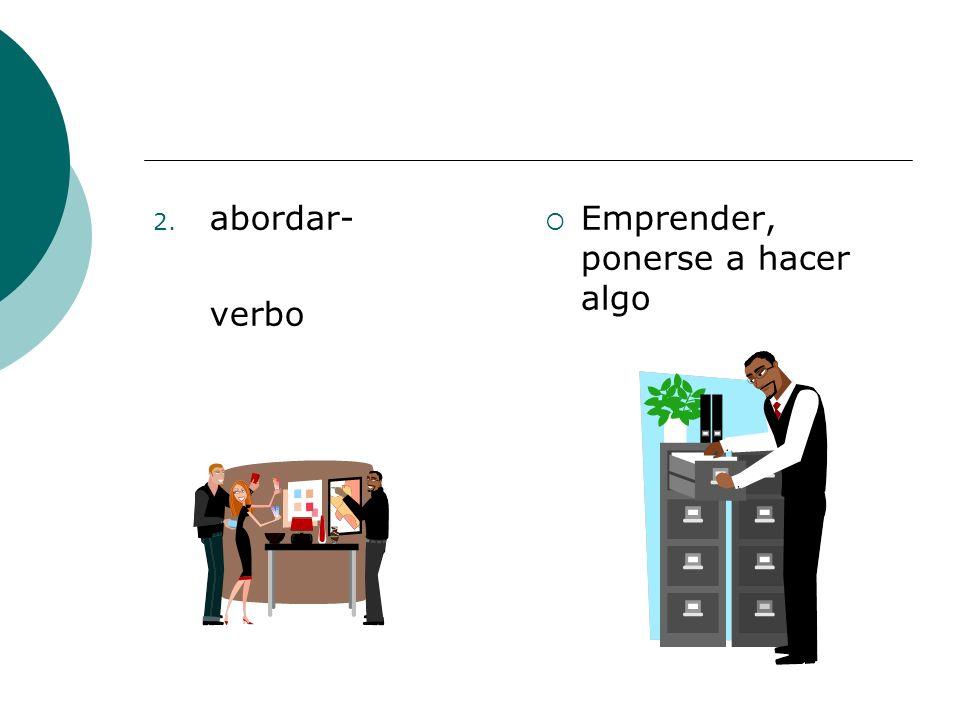 2. abordar- verbo Emprender, ponerse a hacer algo