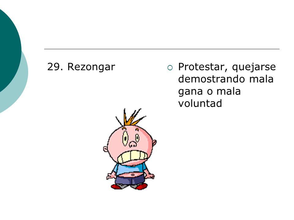 29. Rezongar Protestar, quejarse demostrando mala gana o mala voluntad