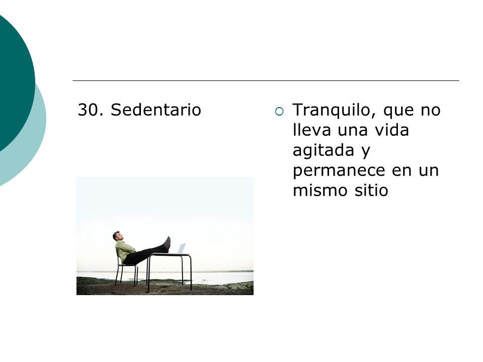 30. Sedentario Tranquilo, que no lleva una vida agitada y permanece en un mismo sitio