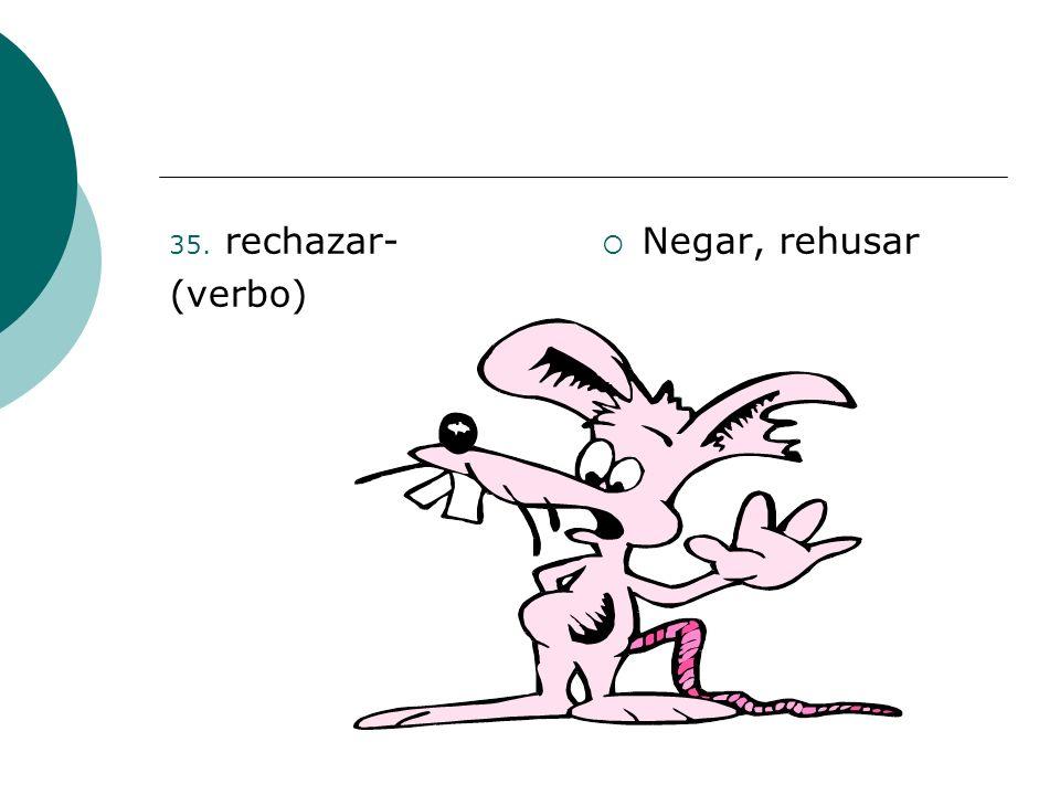 35. rechazar- (verbo) Negar, rehusar