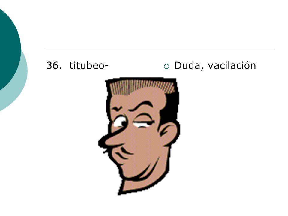 36. titubeo- Duda, vacilación