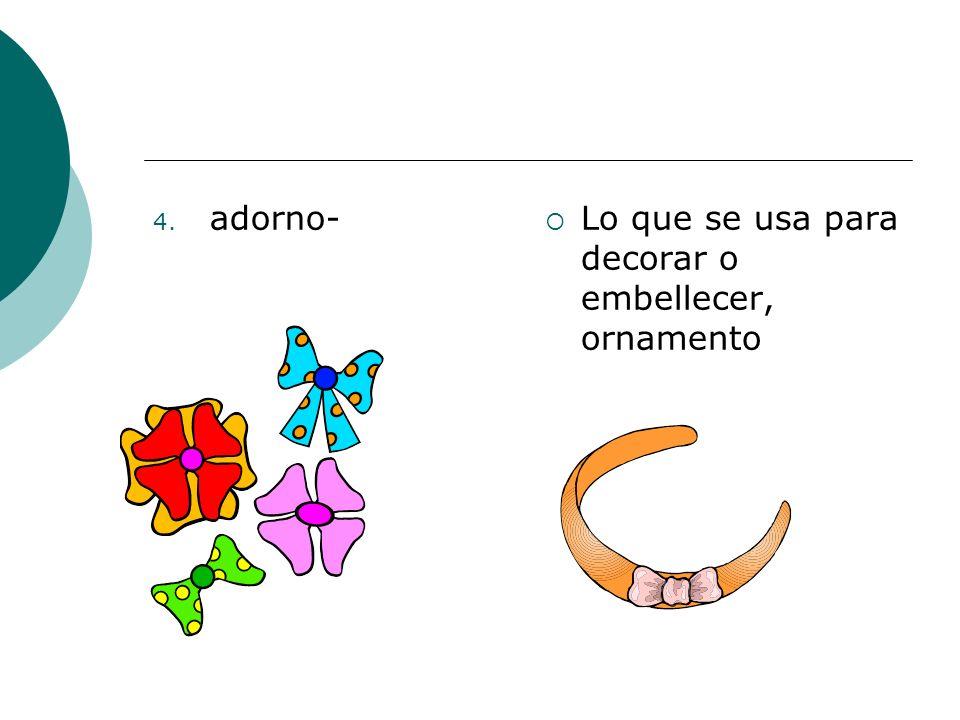 4. adorno- Lo que se usa para decorar o embellecer, ornamento