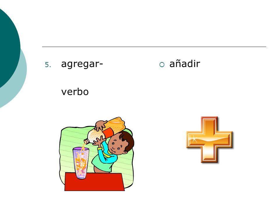 5. agregar- verbo añadir