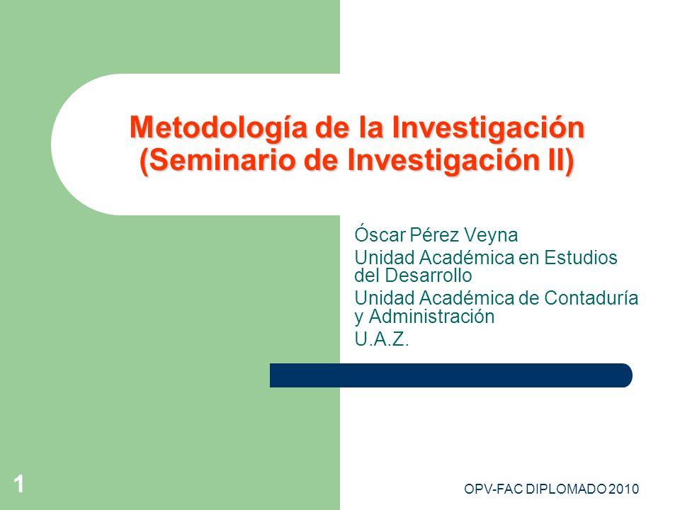 OPV-FAC DIPLOMADO 2010 1 Metodología de la Investigación (Seminario de Investigación II) Óscar Pérez Veyna Unidad Académica en Estudios del Desarrollo