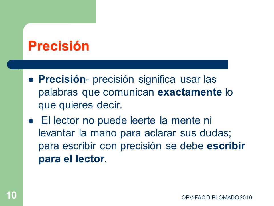 OPV-FAC DIPLOMADO 2010 10 Precisión Precisión- precisión significa usar las palabras que comunican exactamente lo que quieres decir. El lector no pued