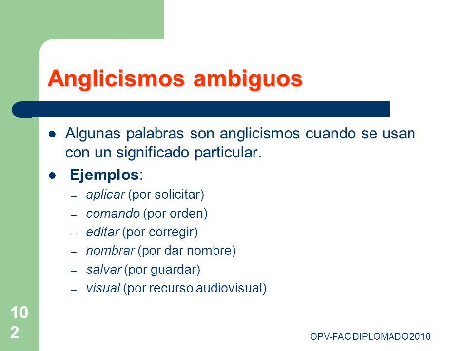 OPV-FAC DIPLOMADO 2010 102 Anglicismos ambiguos Algunas palabras son anglicismos cuando se usan con un significado particular. Ejemplos: – aplicar (po
