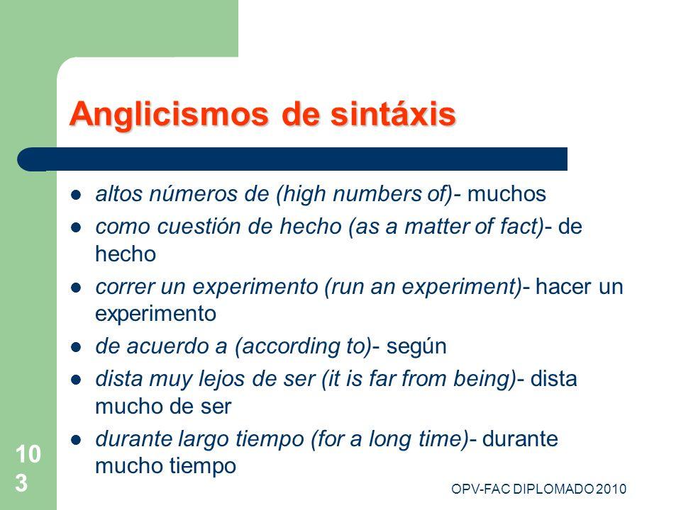OPV-FAC DIPLOMADO 2010 103 Anglicismos de sintáxis altos números de (high numbers of)- muchos como cuestión de hecho (as a matter of fact)- de hecho c