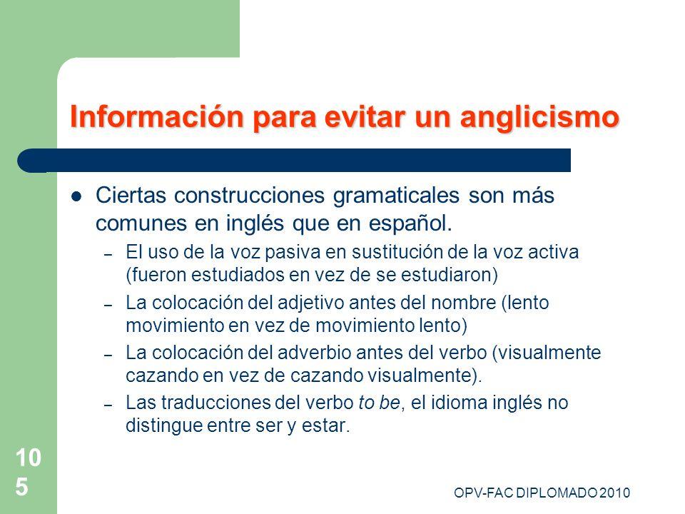 OPV-FAC DIPLOMADO 2010 105 Información para evitar un anglicismo Ciertas construcciones gramaticales son más comunes en inglés que en español. – El us