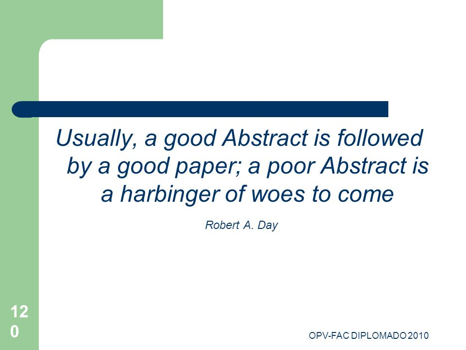 120 Usually, a good Abstract is followed by a good paper; a poor Abstract is a harbinger of woes to come Robert A. Day