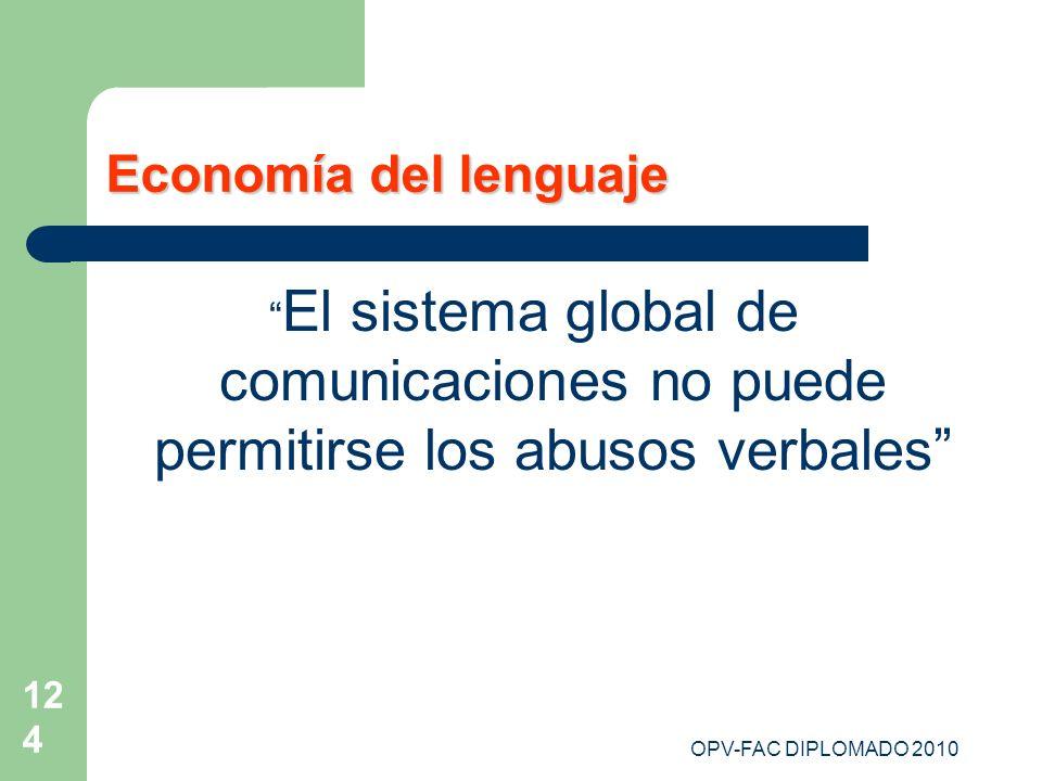 OPV-FAC DIPLOMADO 2010 124 Economía del lenguaje El sistema global de comunicaciones no puede permitirse los abusos verbales