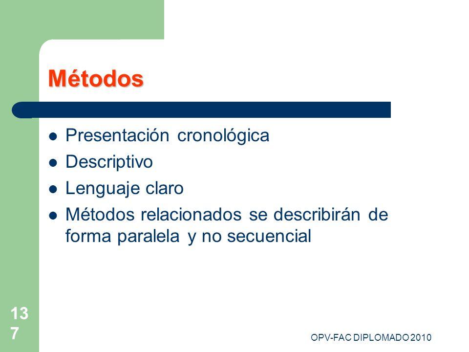 OPV-FAC DIPLOMADO 2010 137 Métodos Presentación cronológica Descriptivo Lenguaje claro Métodos relacionados se describirán de forma paralela y no secu