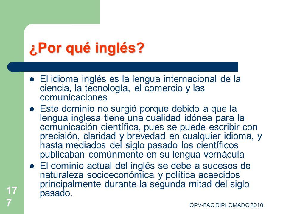 OPV-FAC DIPLOMADO 2010 177 ¿Por qué inglés? El idioma inglés es la lengua internacional de la ciencia, la tecnología, el comercio y las comunicaciones