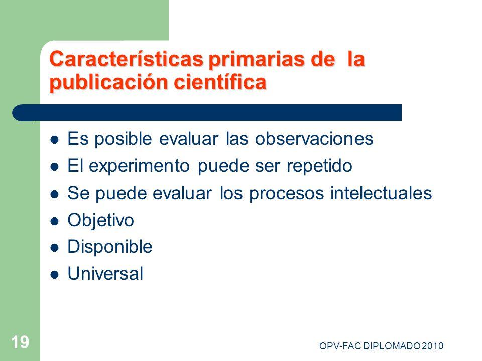 OPV-FAC DIPLOMADO 2010 19 Características primarias de la publicación científica Es posible evaluar las observaciones El experimento puede ser repetid