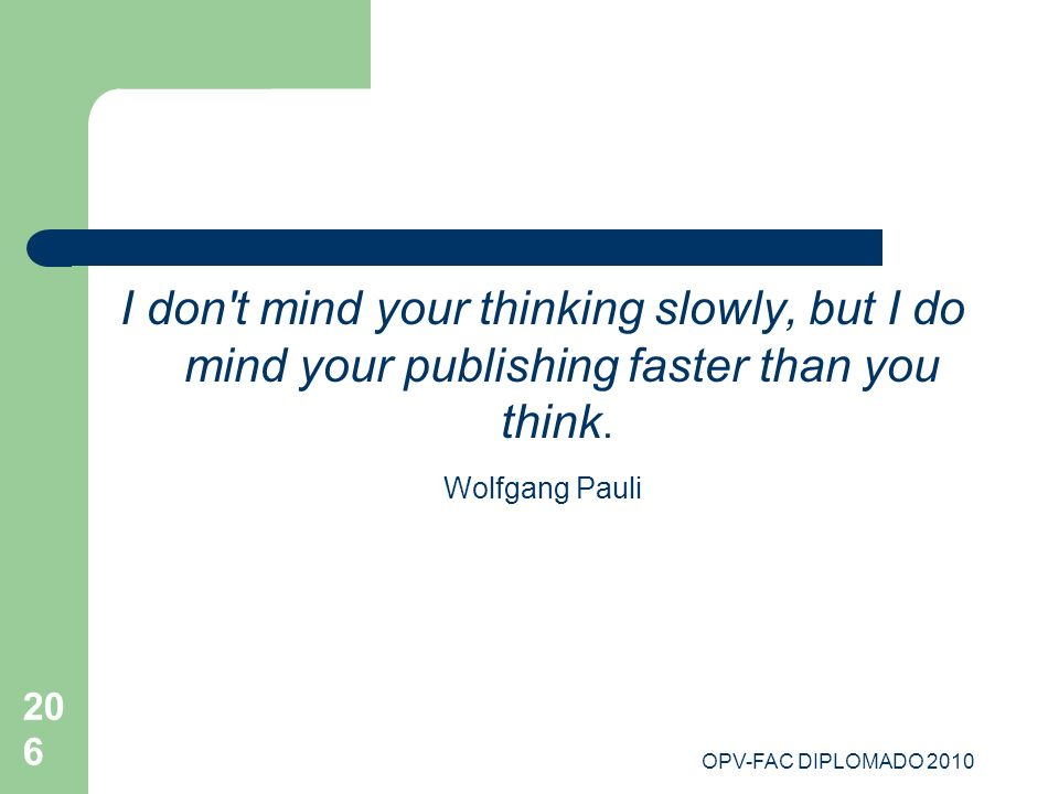 OPV-FAC DIPLOMADO 2010 206 I don't mind your thinking slowly, but I do mind your publishing faster than you think. Wolfgang Pauli