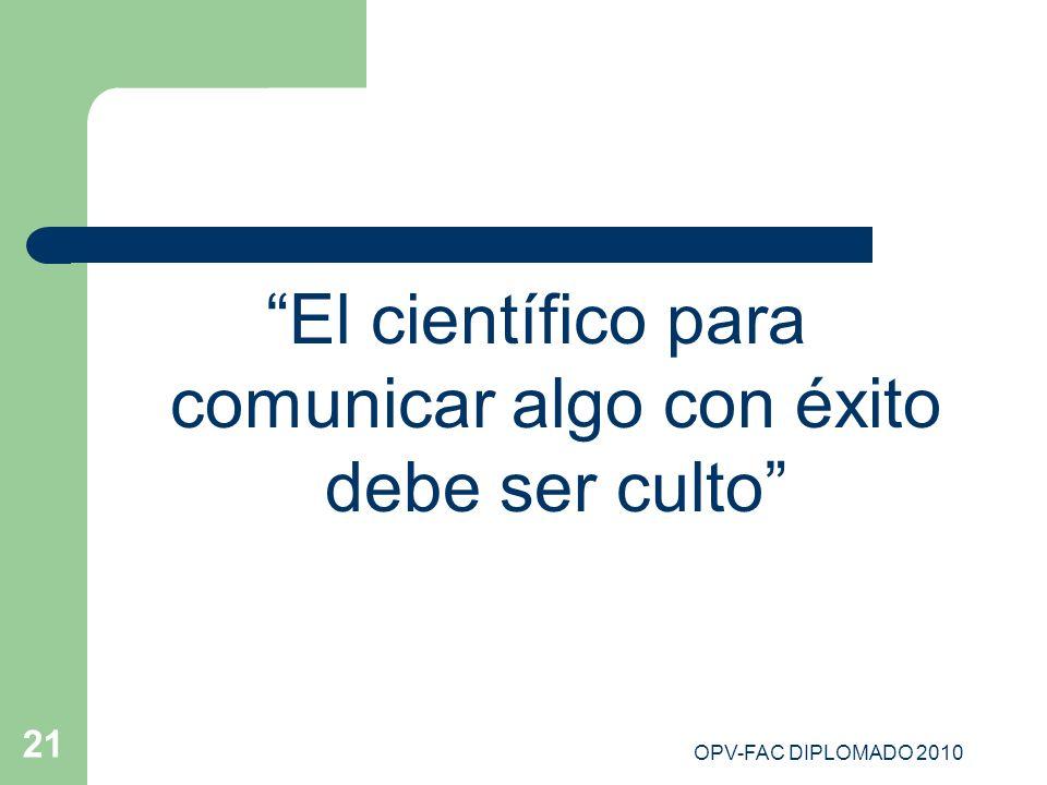 OPV-FAC DIPLOMADO 2010 21 El científico para comunicar algo con éxito debe ser culto