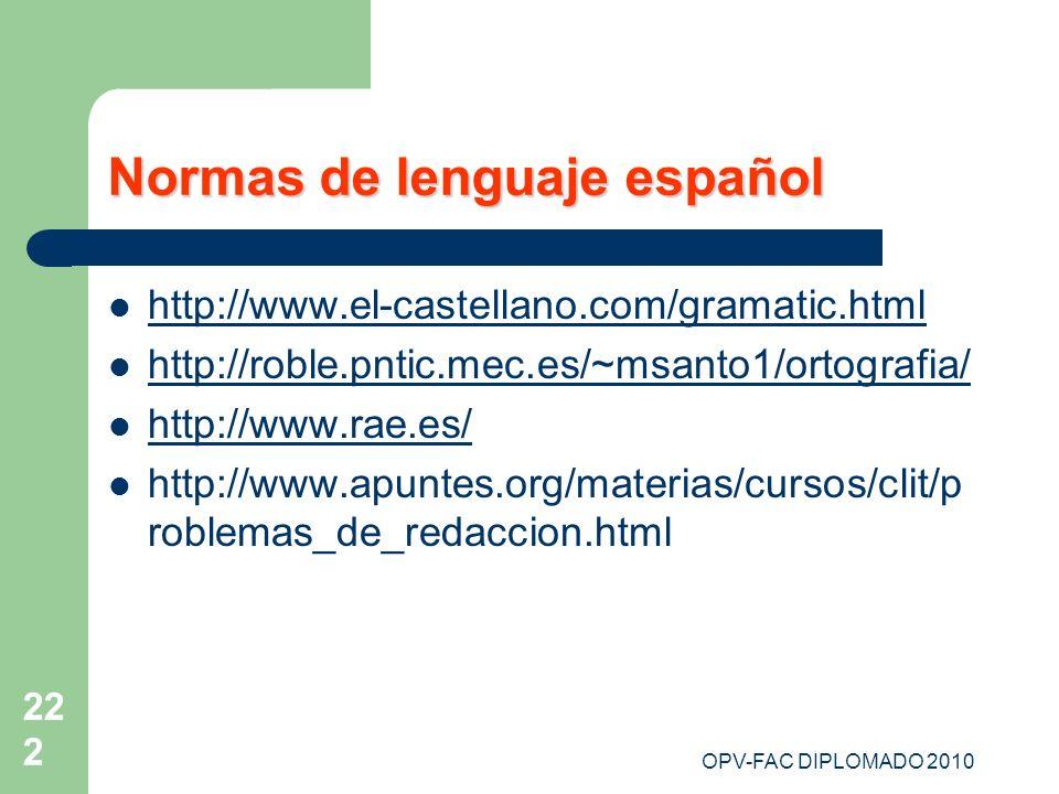 OPV-FAC DIPLOMADO 2010 222 Normas de lenguaje español http://www.el-castellano.com/gramatic.html http://roble.pntic.mec.es/~msanto1/ortografia/ http:/
