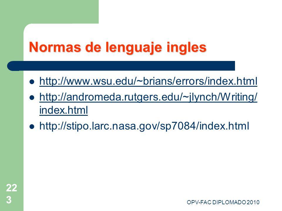OPV-FAC DIPLOMADO 2010 223 Normas de lenguaje ingles http://www.wsu.edu/~brians/errors/index.html http://andromeda.rutgers.edu/~jlynch/Writing/ index.