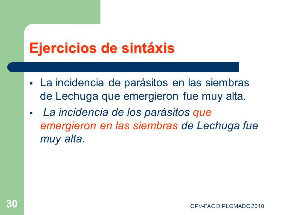OPV-FAC DIPLOMADO 2010 30 Ejercicios de sintáxis La incidencia de parásitos en las siembras de Lechuga que emergieron fue muy alta. La incidencia de l