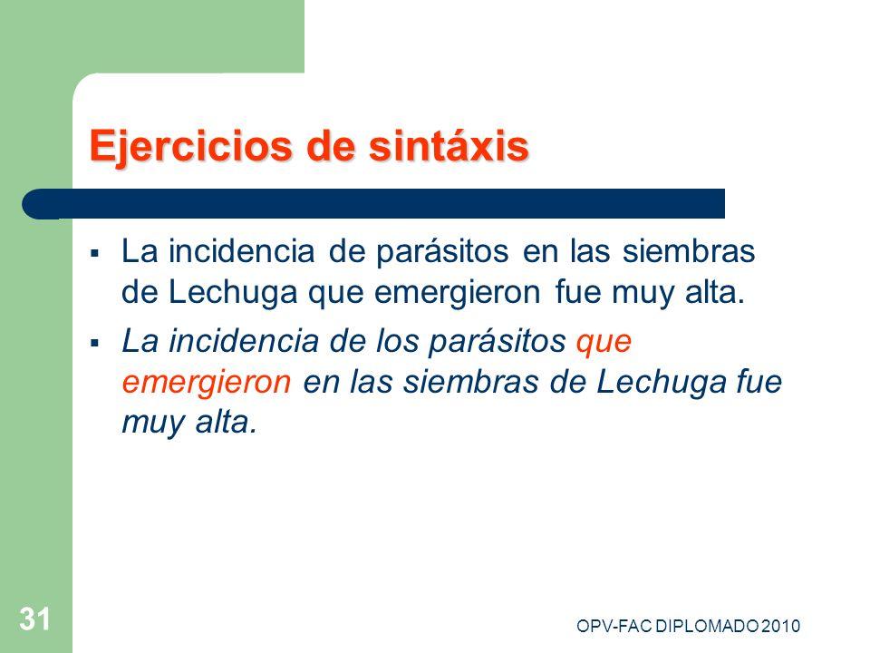 OPV-FAC DIPLOMADO 2010 31 Ejercicios de sintáxis La incidencia de parásitos en las siembras de Lechuga que emergieron fue muy alta. La incidencia de l